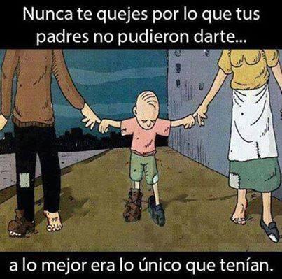 Nunca te quejes por lo que tus padres no pudieron darte. A lo mejor era lo único que tenían