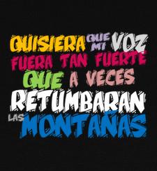 Quisiera que mi voz fuera tan fuerte que a veces retumbaran las montañas