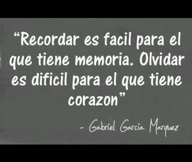 Recordar es fácil para el que tiene memoria. Olvidar es difícil para el que tiene corazón