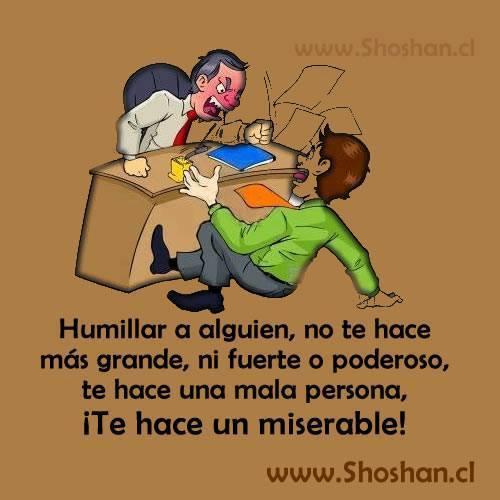 Humillar a alguien no te hace más grande ni fuerte o poderoso te hace una mala persona te hace un miserable