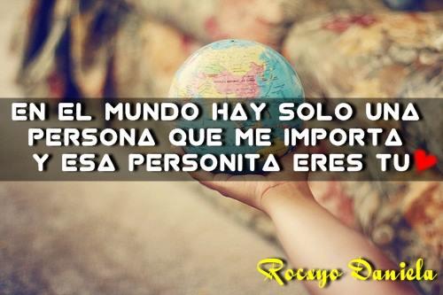 En el mundo hay sólo una persona que me importa y esa persona eres tú