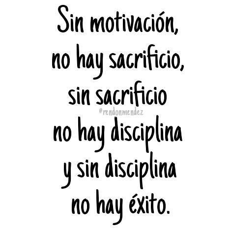 Sin motivación no hay sacrificio sin sacrificio no hay disciplina y sin disciplina no hay éxito