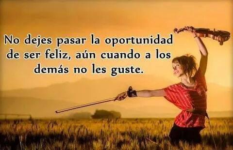 No dejes pasar la oportunidad de ser feliz aún cuando a los demás no les guste