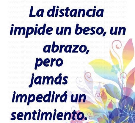 La distancia impide un beso un abrazo pero jamás impedirá un sentimiento