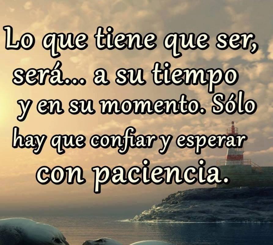 Lo que tiene que ser será a su tiempo y en su momento. Sólo hay que confiar y esperar con paciencia
