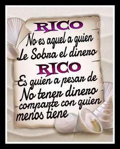 Rico no es aquél a quien le sobra el dinero rico es quien a pesar de no tener dinero comparte con quien menos tiene