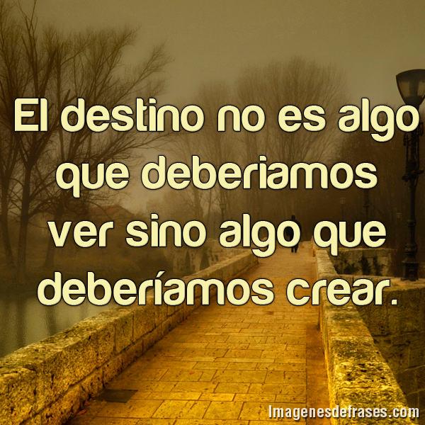 El destino no es algo que deberíamos ver sino algo que deberíamos crear