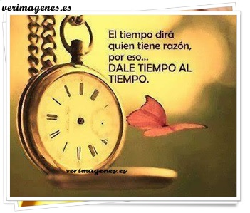 El tiempo dirá quién tiene la razón por eso dale tiempo al tiempo