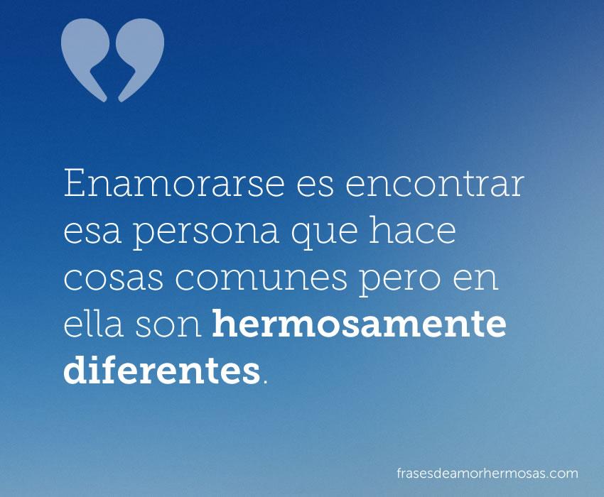 Enamorarse es encontrar esa persona que hace cosas comunes pero en ella son hermosamente diferentes