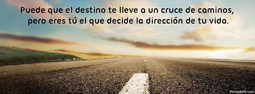 Puede que el destino te lleve a un cruce de caminos pero eres tú el que decide la dirección de tu vida