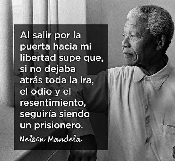 Al salir por la puerta hacia mi libertad supe que si no dejaba atras toda la ira el odio y el resentimiento seguiria siendo un prisionero