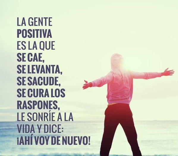 La gente positiva es la que se cae se levanta se sacude se cura los raspones le sonrie a la vida y dice ahi voy de nuevo