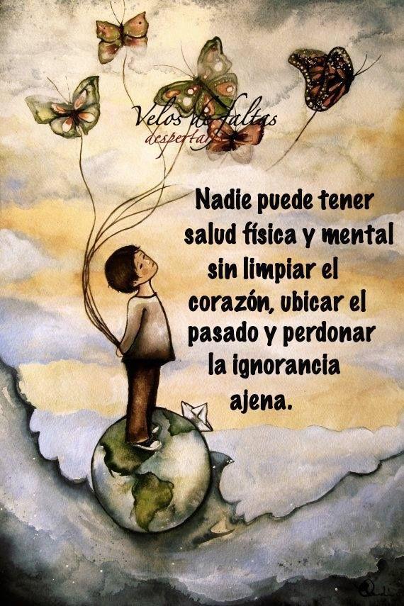 Nadie puede tener salud fisica y mental sin limpiar el corazon ubicar el pasado y perdonar la ignorancia ajena