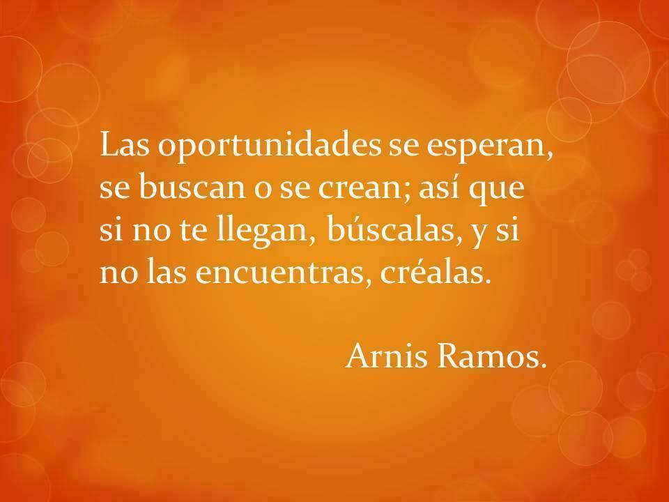 Las oportunidades se esperan se buscan o se crean asi que si no te llegan buscalas y si no las encuentras crealas