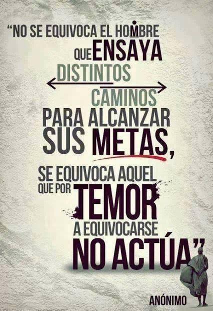No se equivoca el hombre que ensaya distintos caminos para alcanzar sus metas se equivoca aquel que por temor a equivocarse no actua