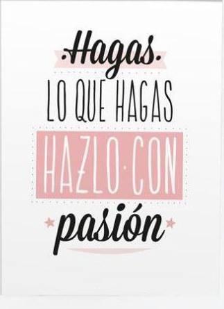 Hagas lo que hagas hazlo con pasion