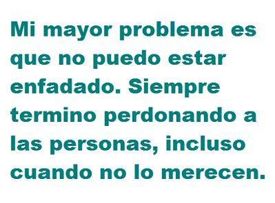 mi mayor problema es que no puedo estar enfadado siempre termino perdonando a las personas