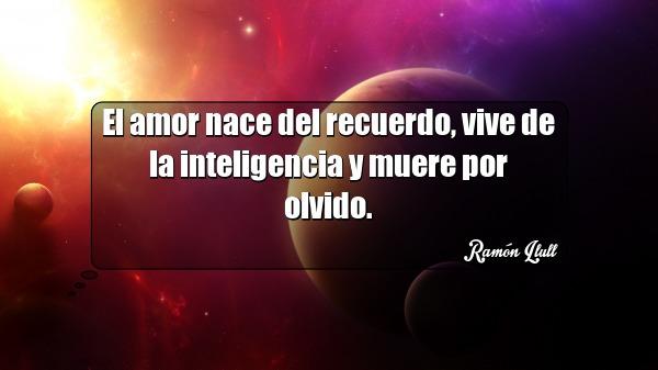 el amor nace del recuerdo vive de la inteligencia y muere por olvido ramon llull