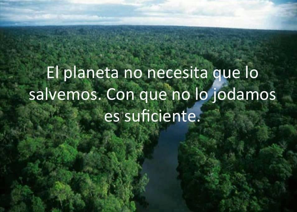 el planeta no necesita que lo salvemos. Con que no lo jodamos es suficiente