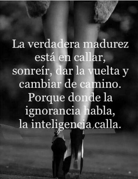 la verdadera madurez esta en callar sonreir dar la vuelta y cambiar de camino porque donde la ignorancia habla la inteligencia calla