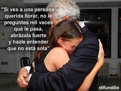 si ves a una persona querida llorar no le preguntes mil veces que le pasa abrazala fuerte y hazle entender que no esta sola