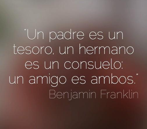 un padre es un tesoro un hermano es un consuelo un amigo es ambos benjamin franklin